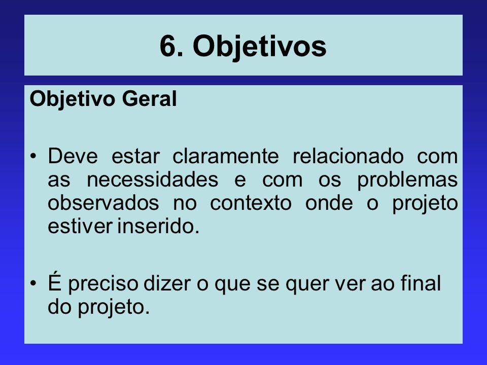 6. Objetivos Objetivo Geral Deve estar claramente relacionado com as necessidades e com os problemas observados no contexto onde o projeto estiver ins