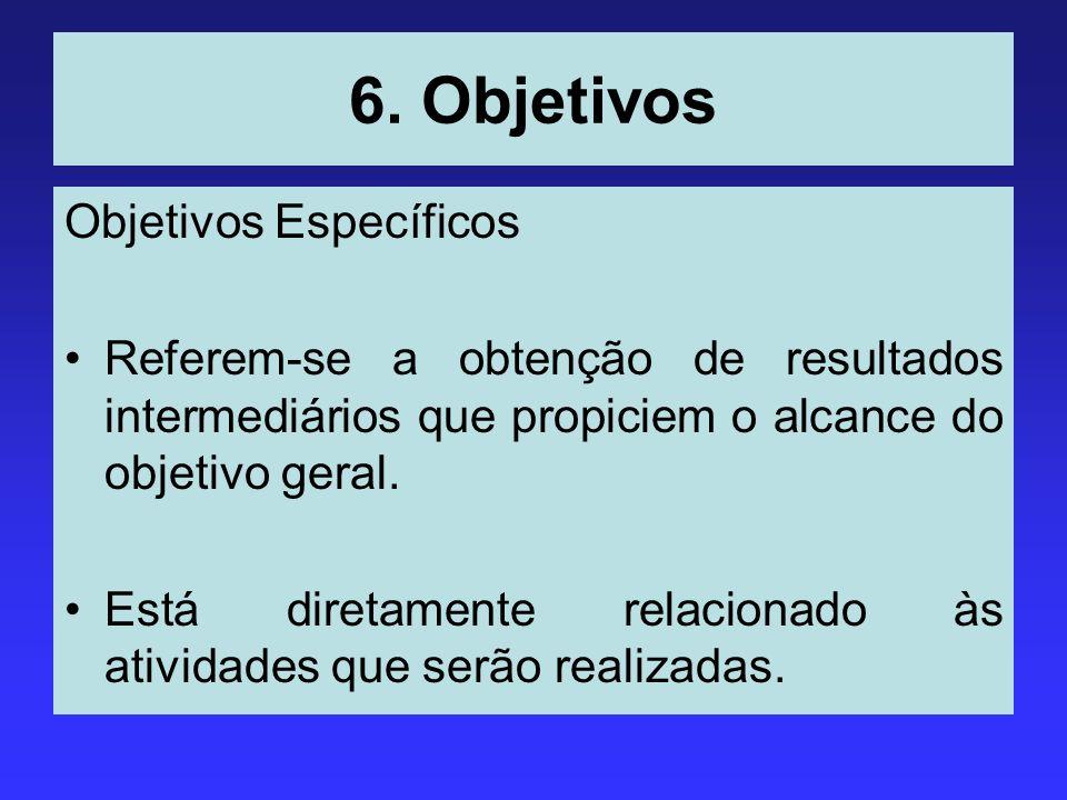 6. Objetivos Objetivos Específicos Referem-se a obtenção de resultados intermediários que propiciem o alcance do objetivo geral. Está diretamente rela