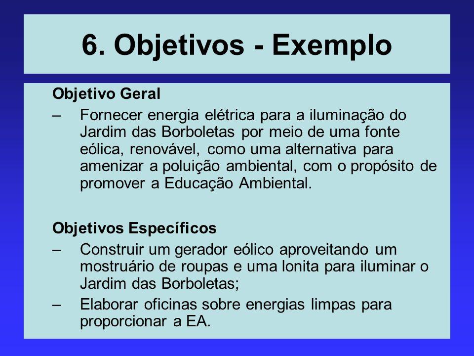 6. Objetivos - Exemplo Objetivo Geral –Fornecer energia elétrica para a iluminação do Jardim das Borboletas por meio de uma fonte eólica, renovável, c
