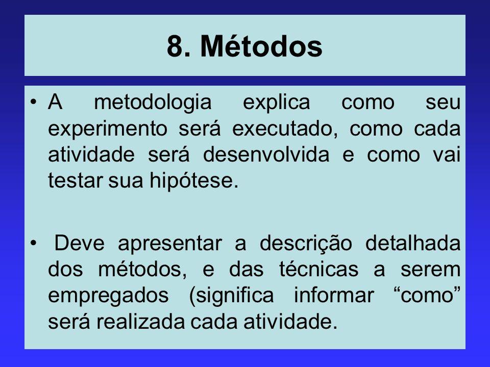 8. Métodos A metodologia explica como seu experimento será executado, como cada atividade será desenvolvida e como vai testar sua hipótese. Deve apres