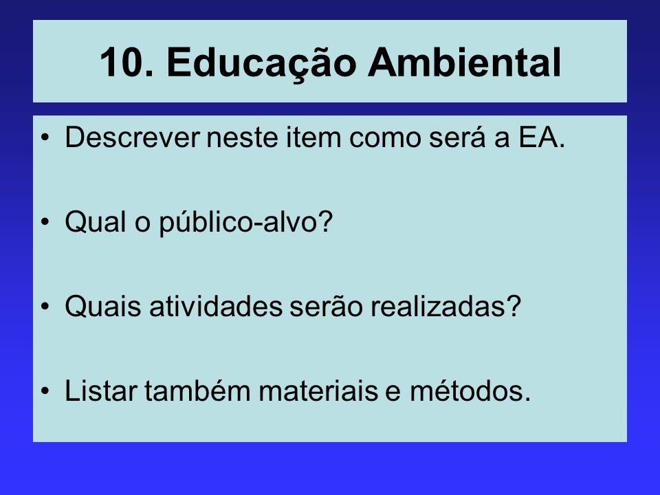 10. Educação Ambiental Descrever neste item como será a EA. Qual o público-alvo? Quais atividades serão realizadas? Listar também materiais e métodos.