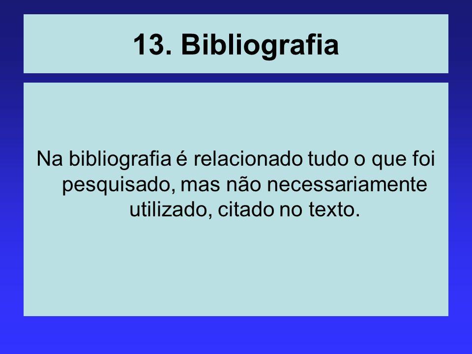 13. Bibliografia Na bibliografia é relacionado tudo o que foi pesquisado, mas não necessariamente utilizado, citado no texto.