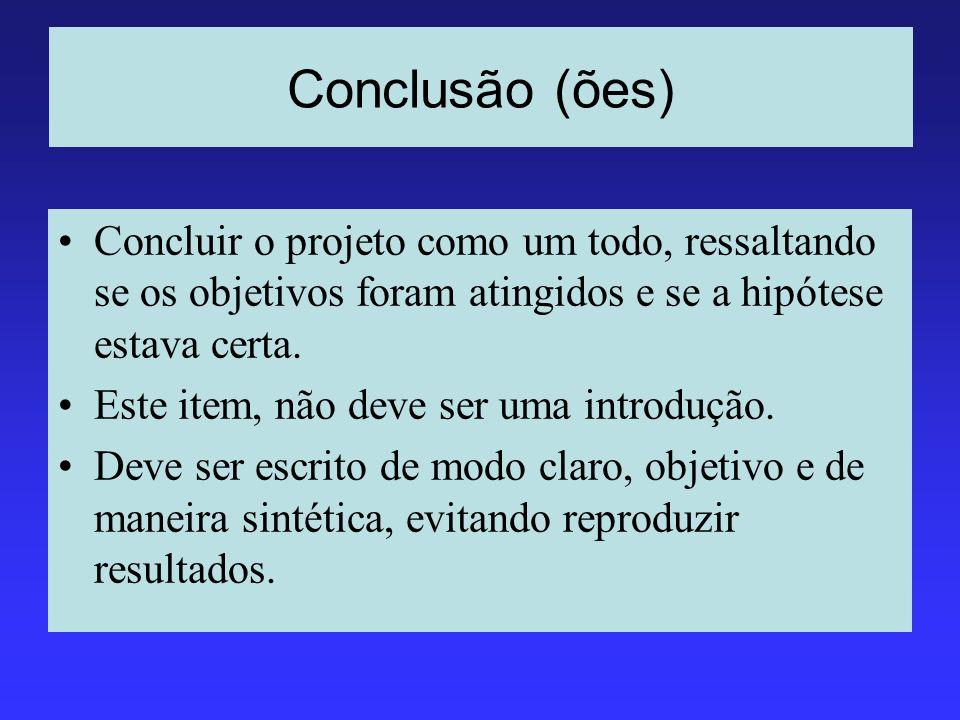 Conclusão (ões) Concluir o projeto como um todo, ressaltando se os objetivos foram atingidos e se a hipótese estava certa. Este item, não deve ser uma