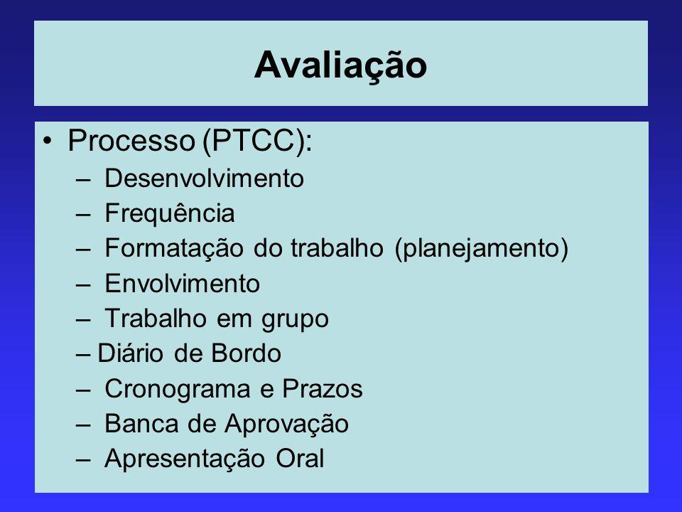 Avaliação Processo (PTCC): – Desenvolvimento – Frequência – Formatação do trabalho (planejamento) – Envolvimento – Trabalho em grupo –Diário de Bordo