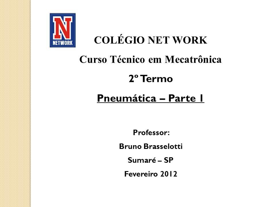 COLÉGIO NET WORK Curso Técnico em Mecatrônica 2º Termo Pneumática – Parte 1 Professor: Bruno Brasselotti Sumaré – SP Fevereiro 2012