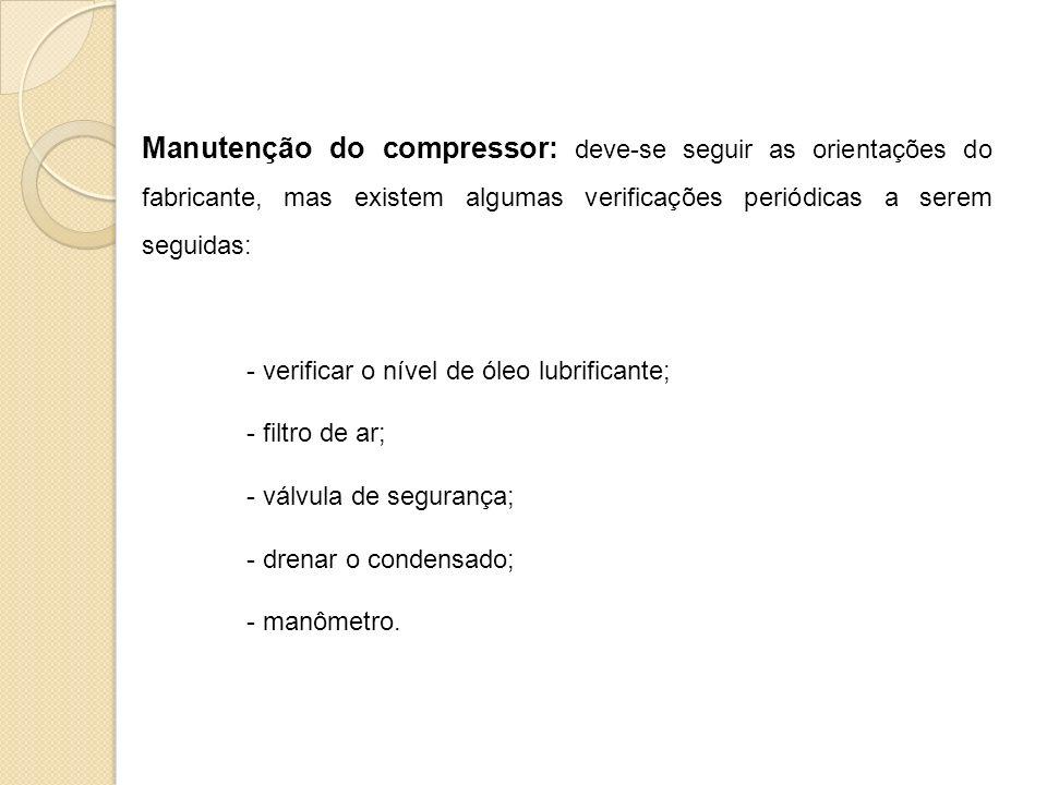 Manutenção do compressor: deve-se seguir as orientações do fabricante, mas existem algumas verificações periódicas a serem seguidas: - verificar o nível de óleo lubrificante; - filtro de ar; - válvula de segurança; - drenar o condensado; - manômetro.