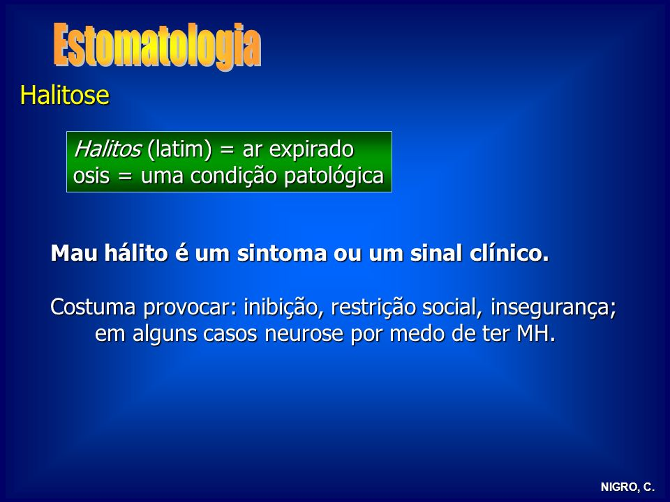 Halitose Mau hálito é um sintoma ou um sinal clínico. Costuma provocar: inibição, restrição social, insegurança; em alguns casos neurose por medo de t