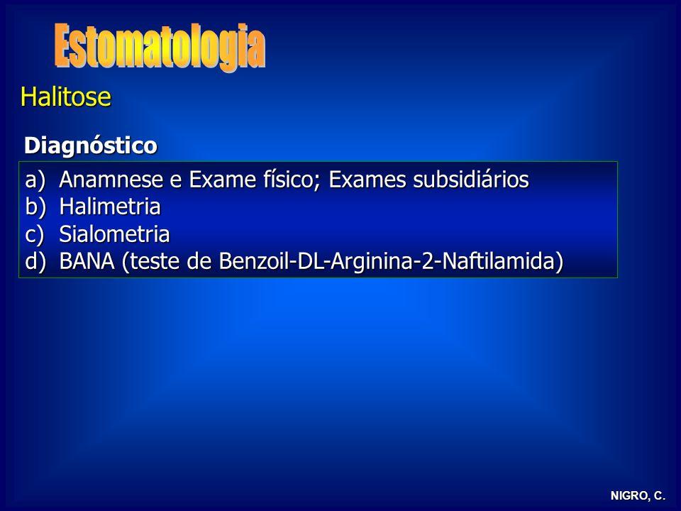 NIGRO, C. Halitose Diagnóstico a)Anamnese e Exame físico; Exames subsidiários b)Halimetria c)Sialometria d)BANA (teste de Benzoil-DL-Arginina-2-Naftil