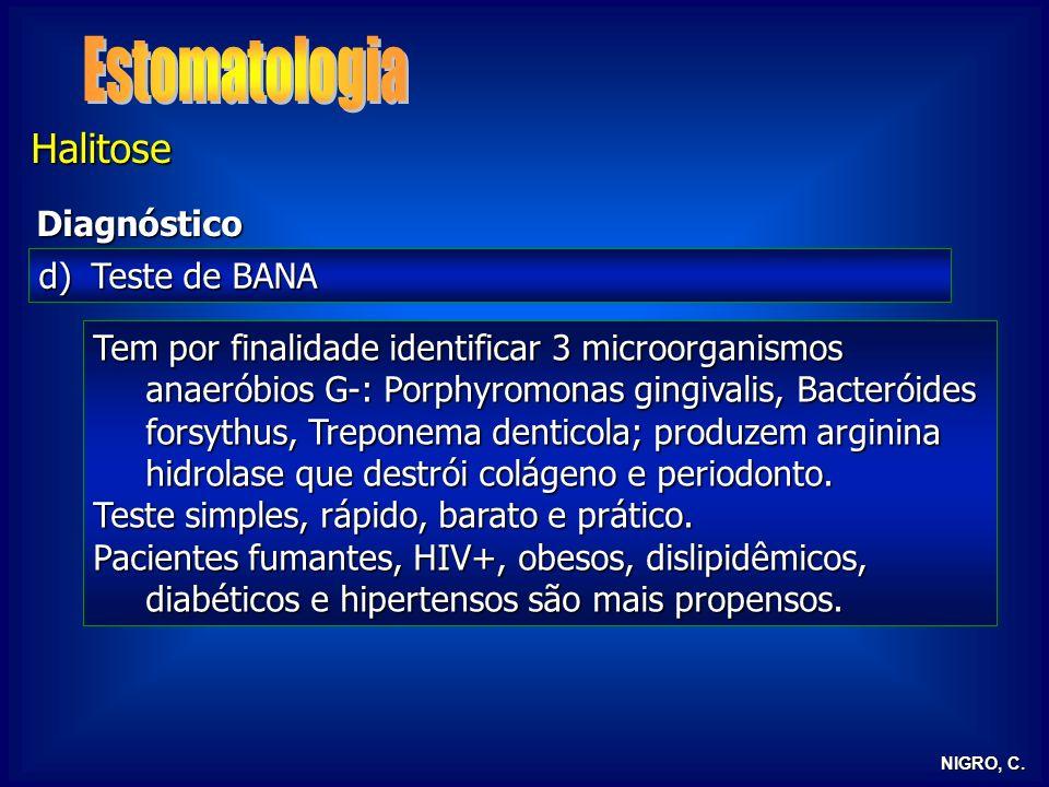 NIGRO, C. Halitose Diagnóstico d)Teste de BANA Tem por finalidade identificar 3 microorganismos anaeróbios G-: Porphyromonas gingivalis, Bacteróides f