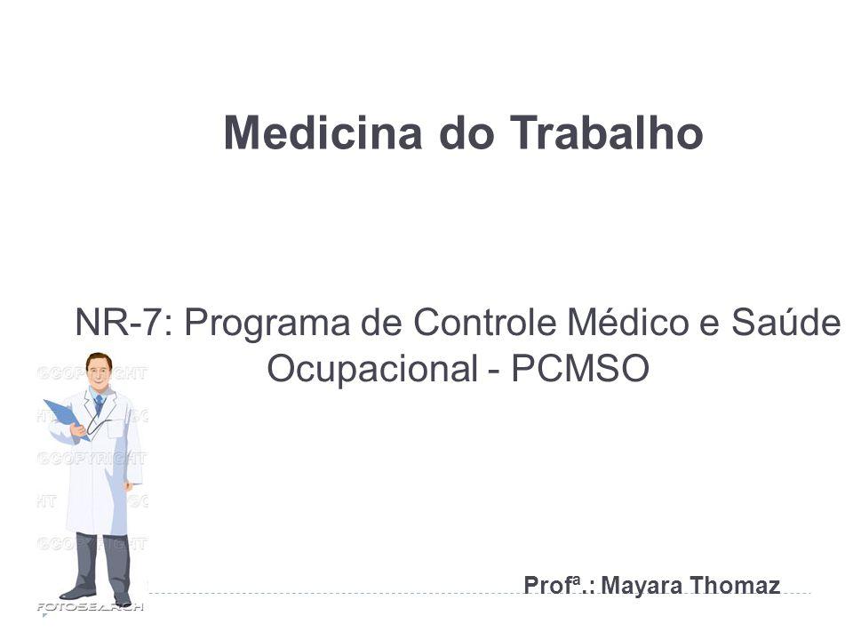 NR-7: Programa de Controle Médico e Saúde Ocupacional - PCMSO Profª.: Mayara Thomaz Medicina do Trabalho
