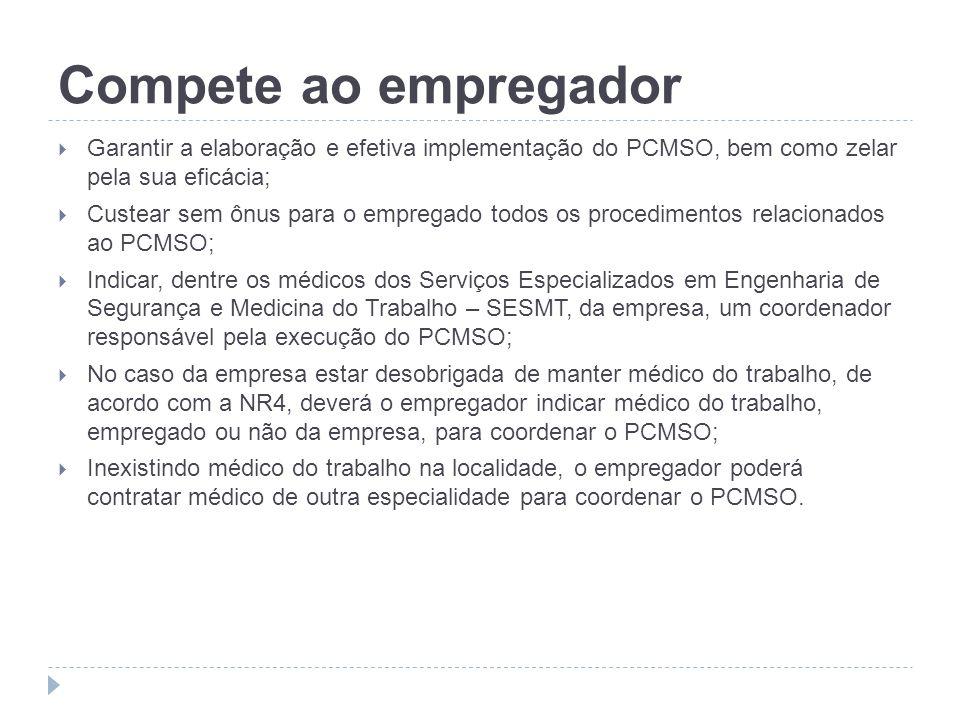 Compete ao empregador Garantir a elaboração e efetiva implementação do PCMSO, bem como zelar pela sua eficácia; Custear sem ônus para o empregado todo