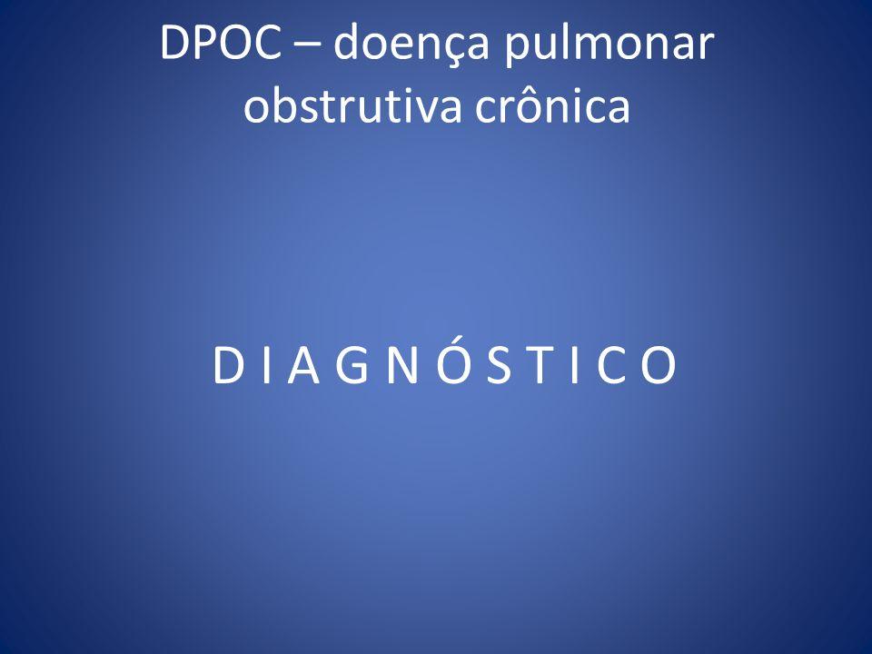 DPOC – doença pulmonar obstrutiva crônica D I A G N Ó S T I C O