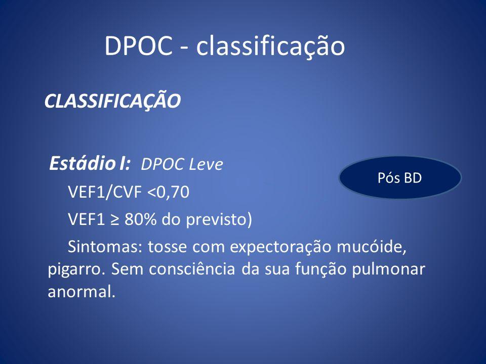 DPOC - classificação CLASSIFICAÇÃO Estádio I: DPOC Leve VEF1/CVF <0,70 VEF1 80% do previsto) Sintomas: tosse com expectoração mucóide, pigarro. Sem co