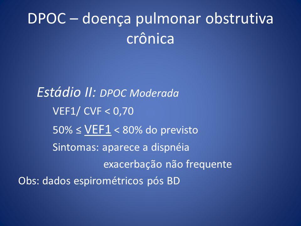 DPOC – doença pulmonar obstrutiva crônica Estádio II: DPOC Moderada VEF1/ CVF < 0,70 50% VEF1 < 80% do previsto Sintomas: aparece a dispnéia exacerbaç