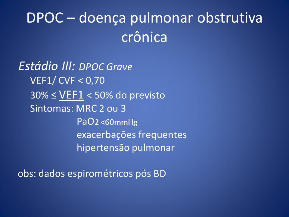 Estádio III: DPOC Grave VEF1/ CVF < 0,70 30% VEF1 < 50% do previsto Sintomas: MRC 2 ou 3 PaO 2 <60mmHg exacerbações frequentes hipertensão pulmonar ob
