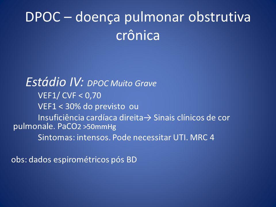Estádio IV: DPOC Muito Grave VEF1/ CVF < 0,70 VEF1 < 30% do previsto ou Insuficiência cardíaca direita Sinais clínicos de cor pulmonale. PaCO 2 >50mmH