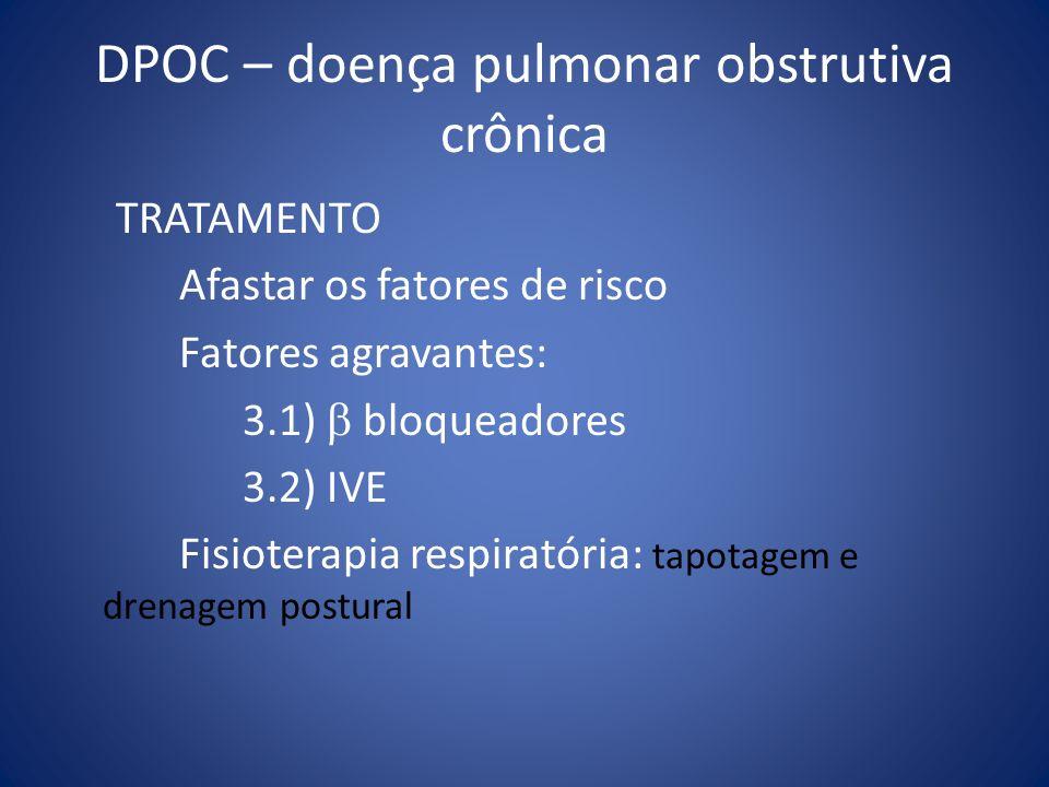DPOC – doença pulmonar obstrutiva crônica TRATAMENTO Afastar os fatores de risco Fatores agravantes: 3.1) bloqueadores 3.2) IVE Fisioterapia respirató