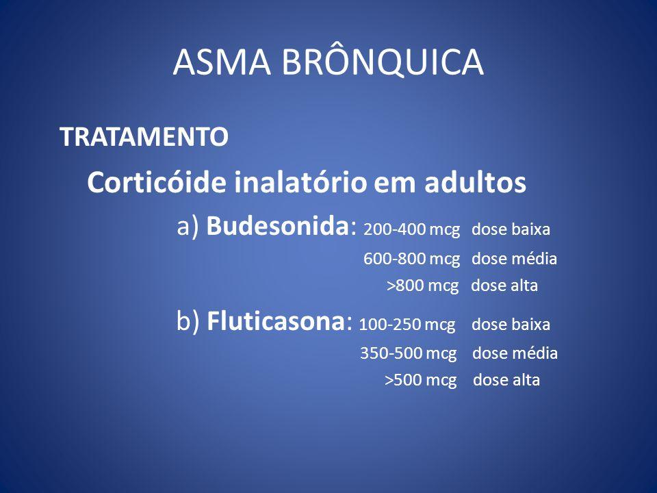 ASMA BRÔNQUICA TRATAMENTO Corticóide inalatório em adultos a) Budesonida: 200-400 mcg dose baixa 600-800 mcg dose média >800 mcg dose alta b) Fluticas