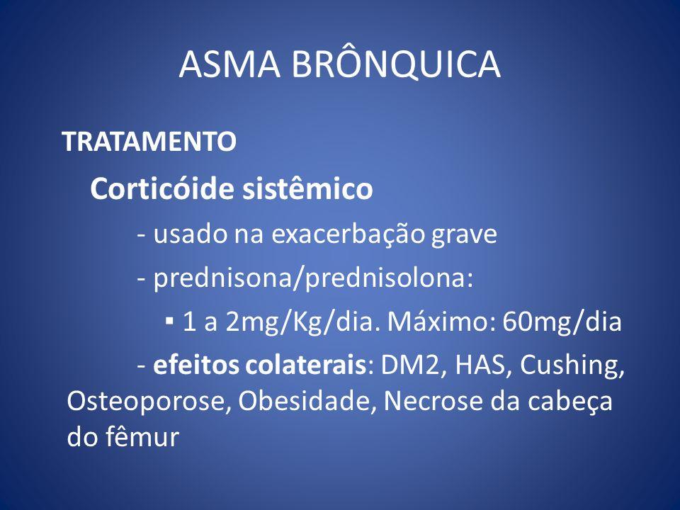 ASMA BRÔNQUICA TRATAMENTO Corticóide sistêmico - usado na exacerbação grave - prednisona/prednisolona: 1 a 2mg/Kg/dia. Máximo: 60mg/dia - efeitos cola