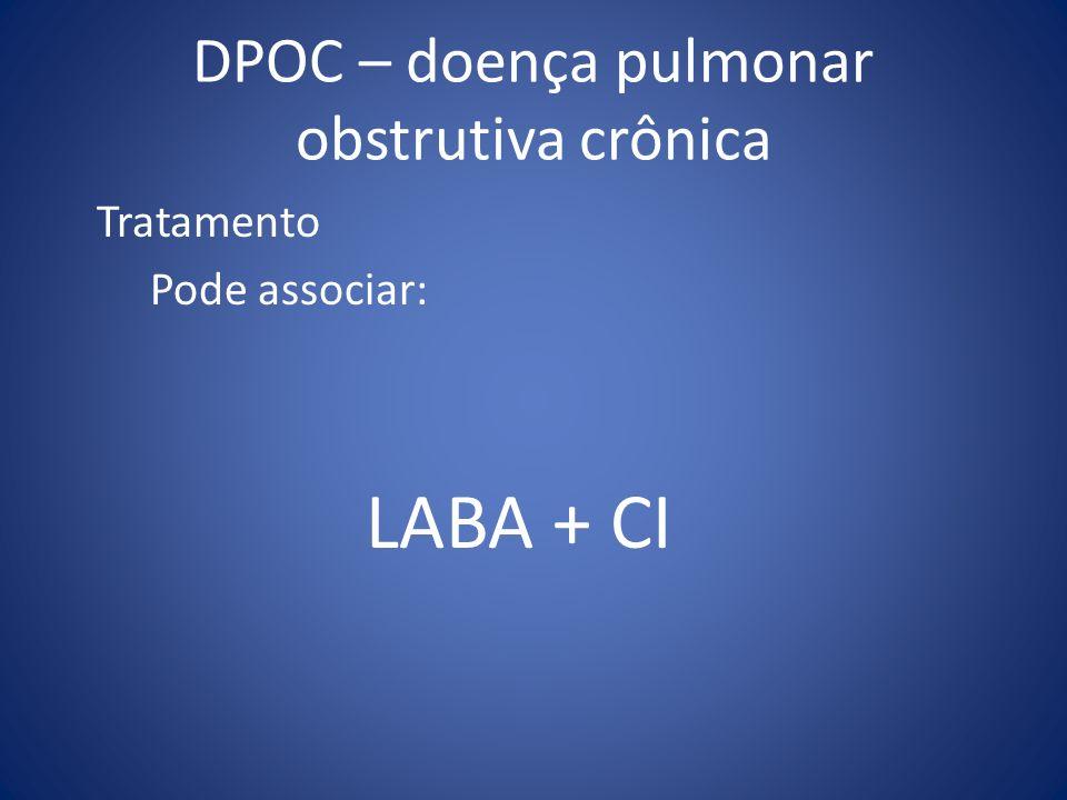 DPOC – doença pulmonar obstrutiva crônica Tratamento Pode associar: LABA + CI