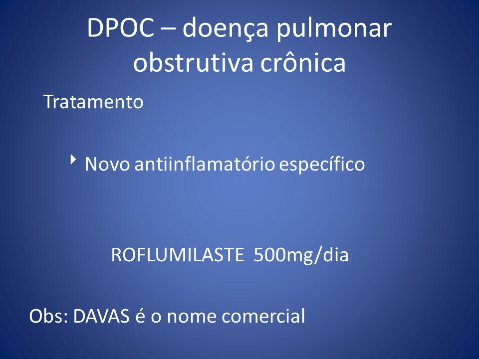 DPOC – doença pulmonar obstrutiva crônica Tratamento Novo antiinflamatório específico ROFLUMILASTE 500mg/dia Obs: DAVAS é o nome comercial