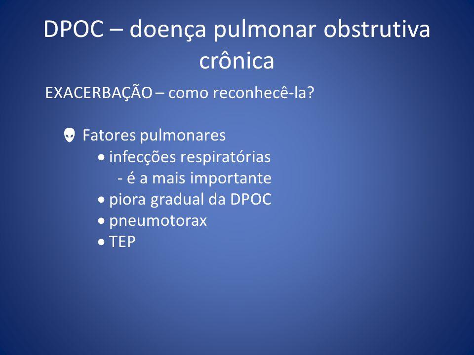 EXACERBAÇÃO – como reconhecê-la? Fatores pulmonares infecções respiratórias - é a mais importante piora gradual da DPOC pneumotorax TEP
