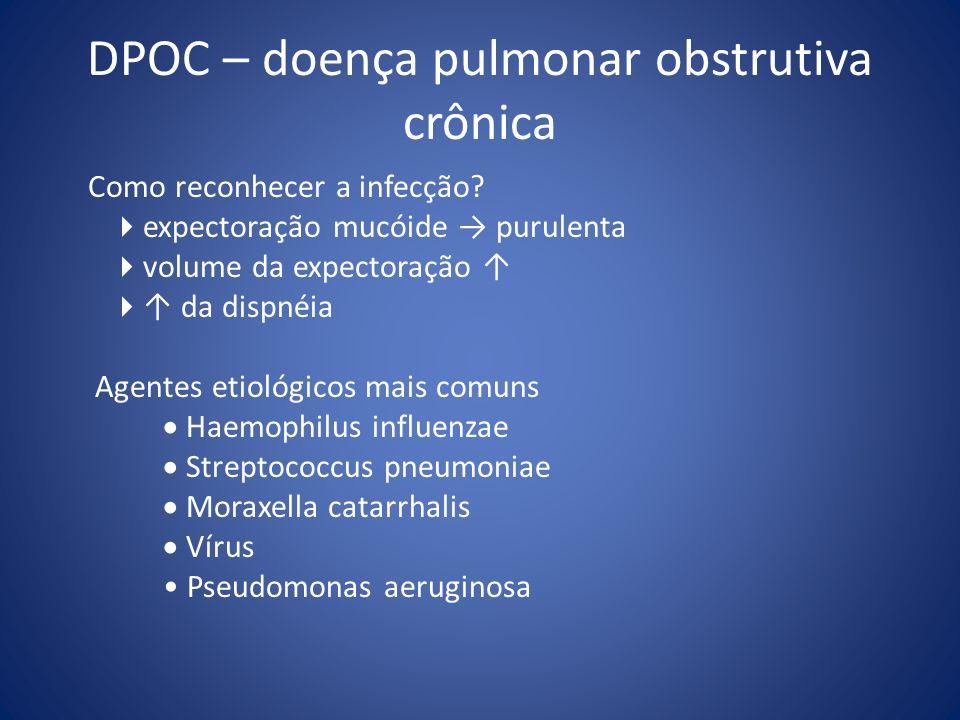 DPOC – doença pulmonar obstrutiva crônica Como reconhecer a infecção? expectoração mucóide purulenta volume da expectoração da dispnéia Agentes etioló