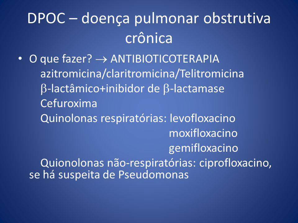 DPOC – doença pulmonar obstrutiva crônica O que fazer? ANTIBIOTICOTERAPIA azitromicina/claritromicina/Telitromicina -lactâmico+inibidor de -lactamase