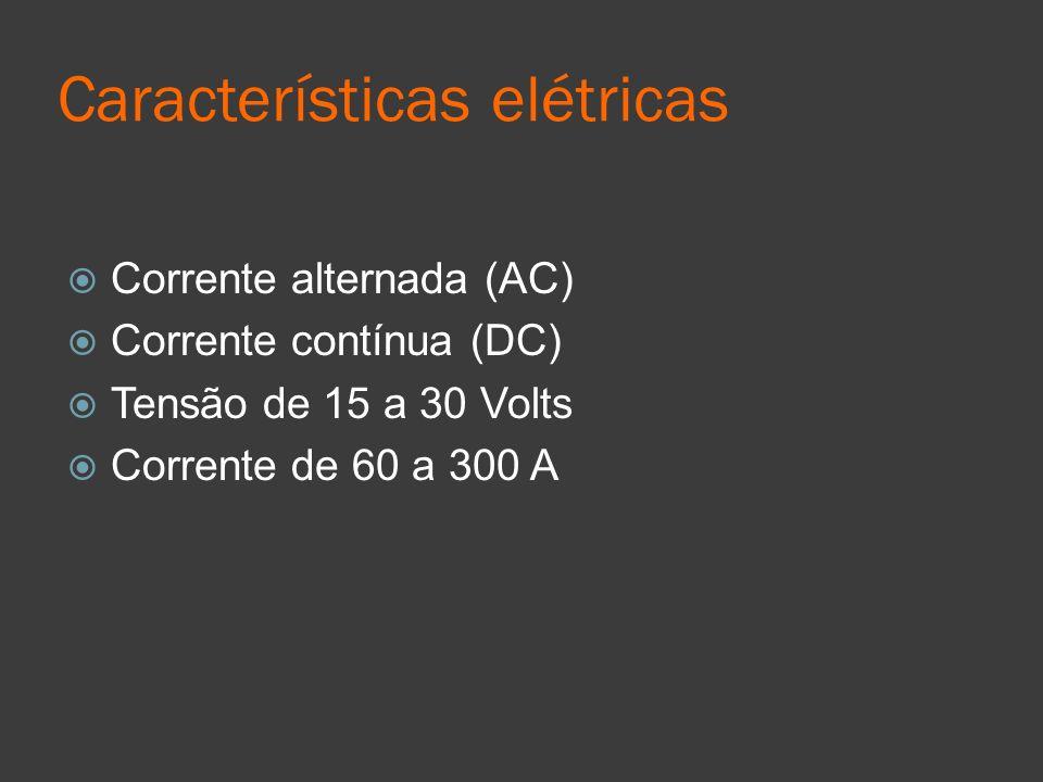 Características elétricas Corrente alternada (AC) Corrente contínua (DC) Tensão de 15 a 30 Volts Corrente de 60 a 300 A