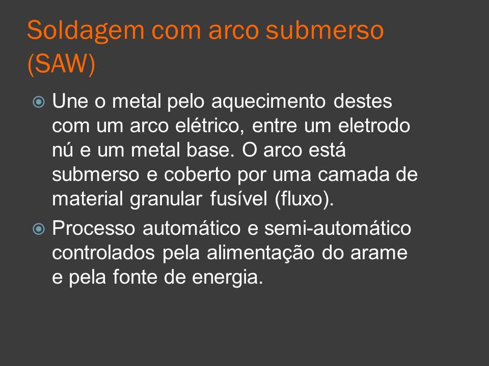 Soldagem com arco submerso (SAW) Une o metal pelo aquecimento destes com um arco elétrico, entre um eletrodo nú e um metal base. O arco está submerso