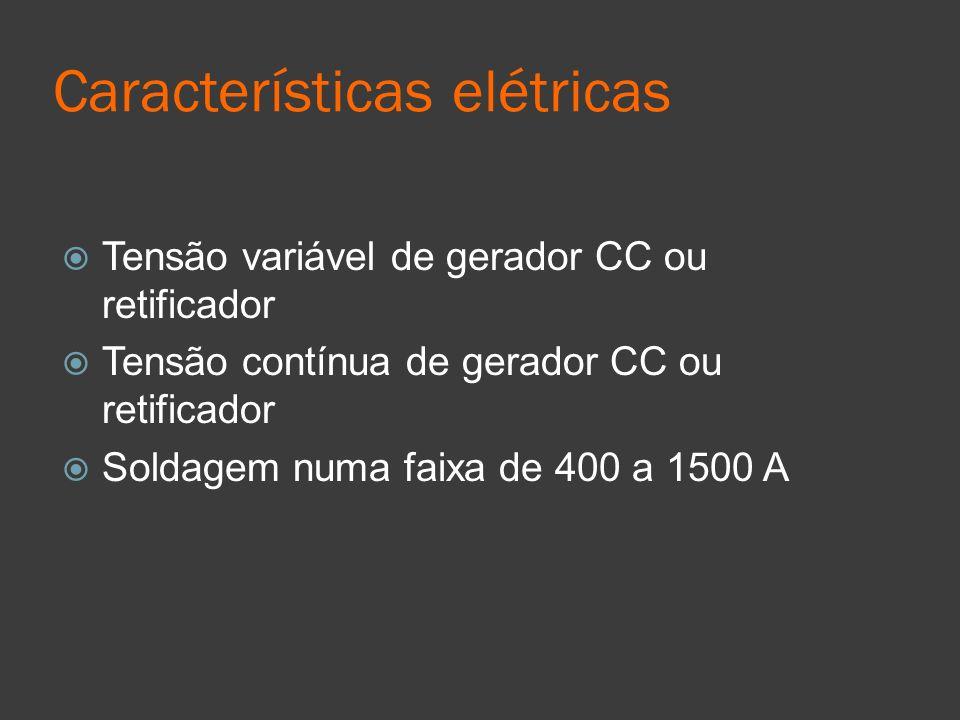 Características elétricas Tensão variável de gerador CC ou retificador Tensão contínua de gerador CC ou retificador Soldagem numa faixa de 400 a 1500