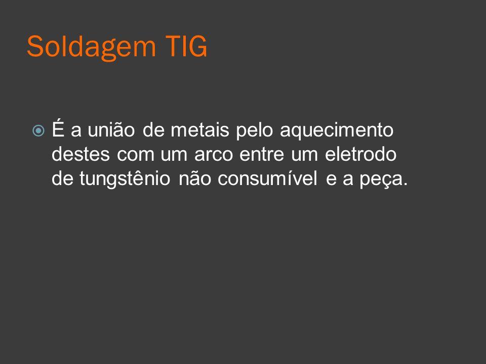 Soldagem TIG É a união de metais pelo aquecimento destes com um arco entre um eletrodo de tungstênio não consumível e a peça.