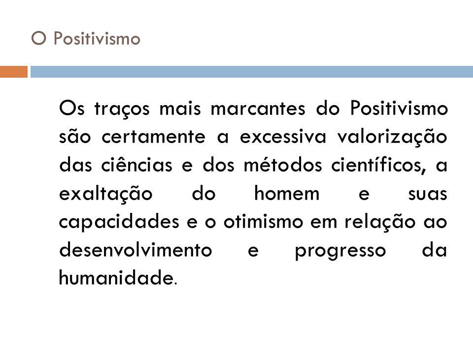 O Positivismo Os traços mais marcantes do Positivismo são certamente a excessiva valorização das ciências e dos métodos científicos, a exaltação do ho