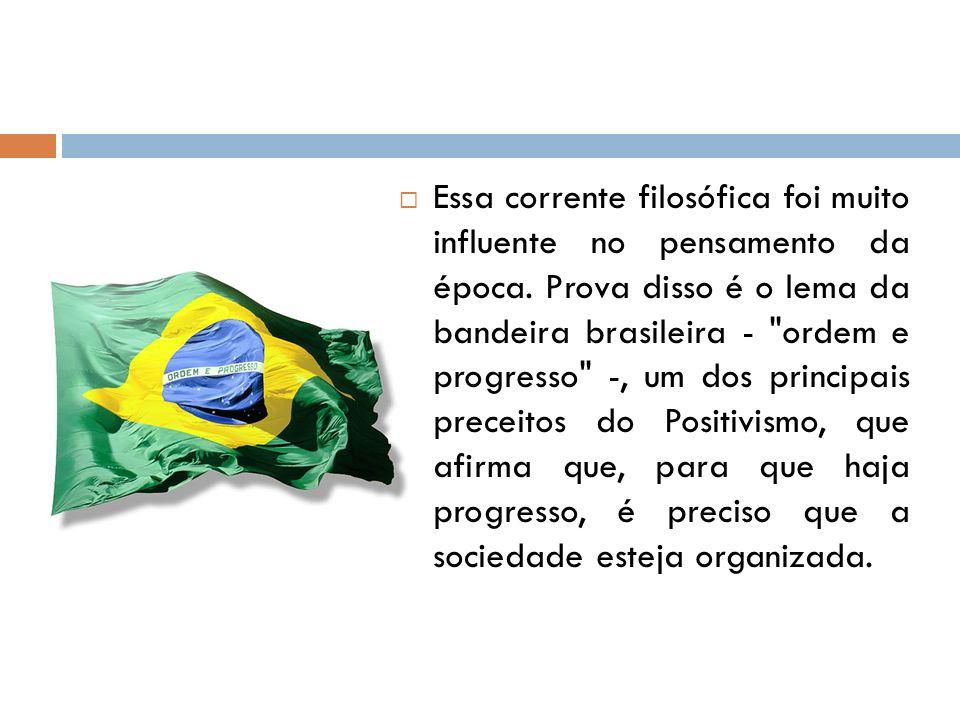 Essa corrente filosófica foi muito influente no pensamento da época. Prova disso é o lema da bandeira brasileira -