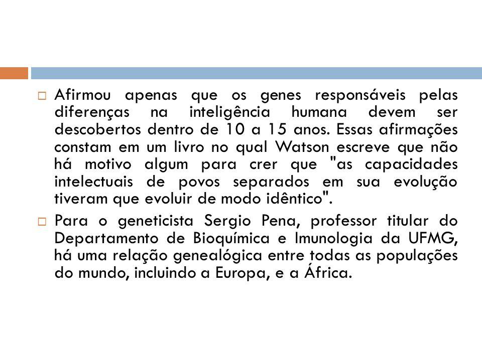 Afirmou apenas que os genes responsáveis pelas diferenças na inteligência humana devem ser descobertos dentro de 10 a 15 anos. Essas afirmações consta