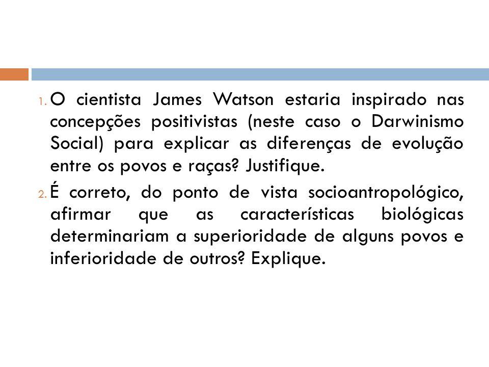 1. O cientista James Watson estaria inspirado nas concepções positivistas (neste caso o Darwinismo Social) para explicar as diferenças de evolução ent