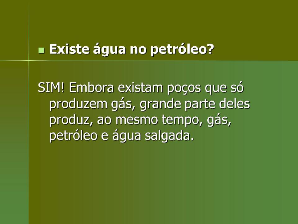 Existe água no petróleo? Existe água no petróleo? SIM! Embora existam poços que só produzem gás, grande parte deles produz, ao mesmo tempo, gás, petró