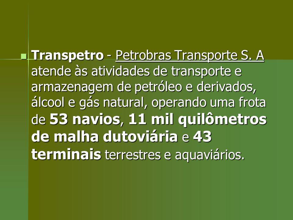 Transpetro - Petrobras Transporte S. A atende às atividades de transporte e armazenagem de petróleo e derivados, álcool e gás natural, operando uma fr