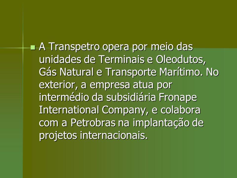 A Transpetro opera por meio das unidades de Terminais e Oleodutos, Gás Natural e Transporte Marítimo. No exterior, a empresa atua por intermédio da su