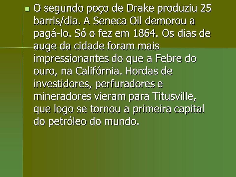 O segundo poço de Drake produziu 25 barris/dia. A Seneca Oil demorou a pagá-lo. Só o fez em 1864. Os dias de auge da cidade foram mais impressionantes