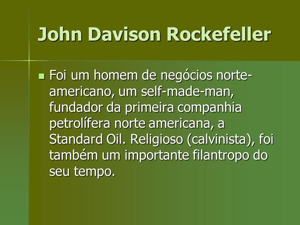 John Davison Rockefeller Foi um homem de negócios norte- americano, um self-made-man, fundador da primeira companhia petrolífera norte americana, a St