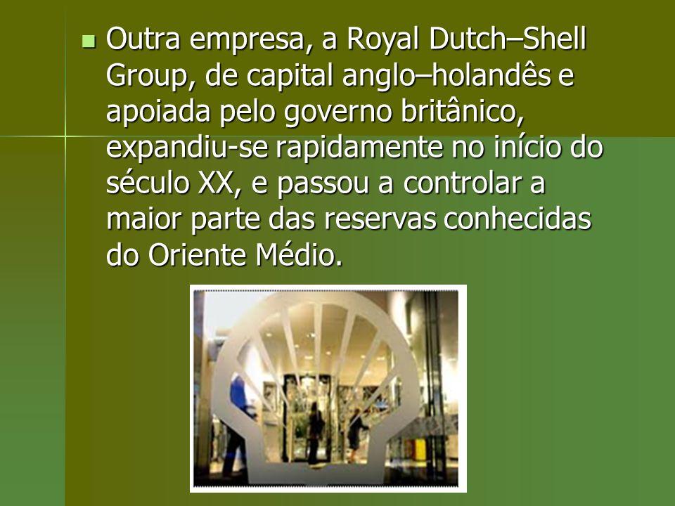 Outra empresa, a Royal Dutch–Shell Group, de capital anglo–holandês e apoiada pelo governo britânico, expandiu-se rapidamente no início do século XX,
