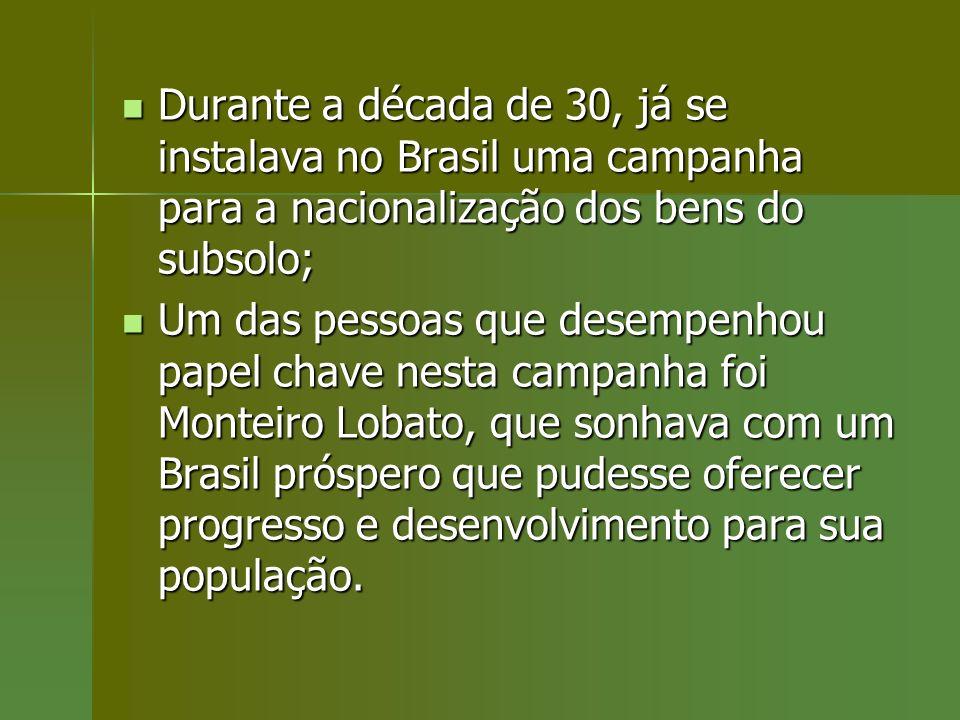 Durante a década de 30, já se instalava no Brasil uma campanha para a nacionalização dos bens do subsolo; Durante a década de 30, já se instalava no B