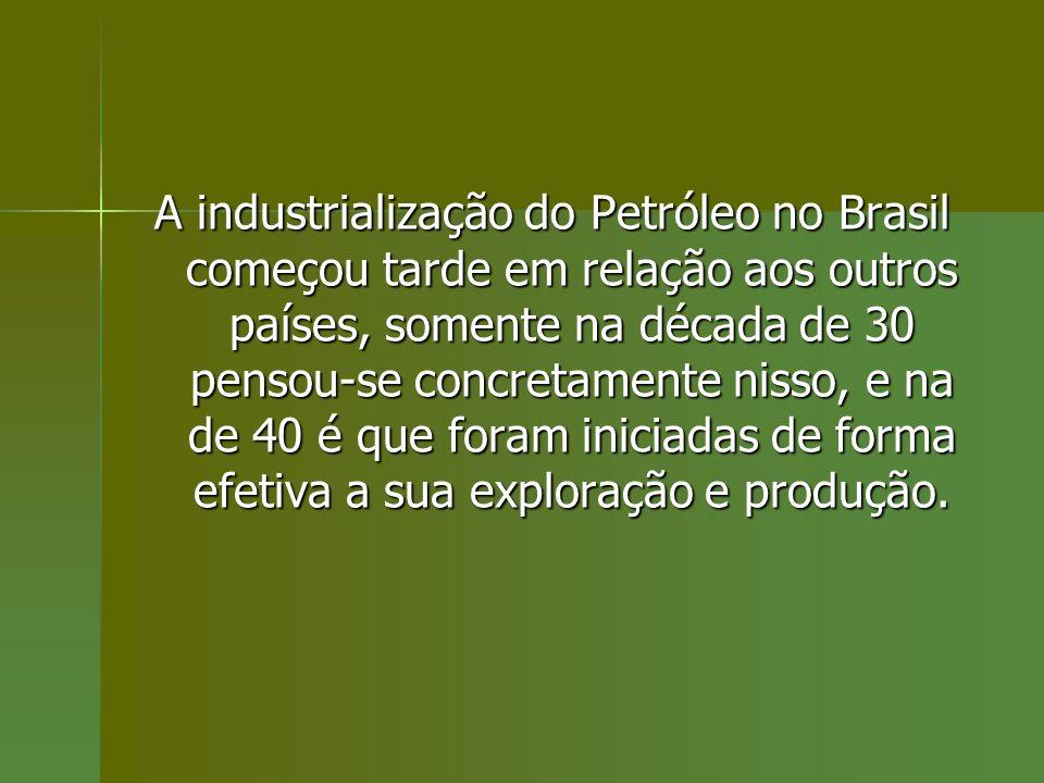 A industrialização do Petróleo no Brasil começou tarde em relação aos outros países, somente na década de 30 pensou-se concretamente nisso, e na de 40