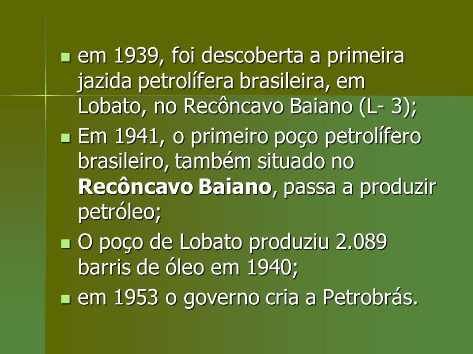 em 1939, foi descoberta a primeira jazida petrolífera brasileira, em Lobato, no Recôncavo Baiano (L- 3); em 1939, foi descoberta a primeira jazida pet