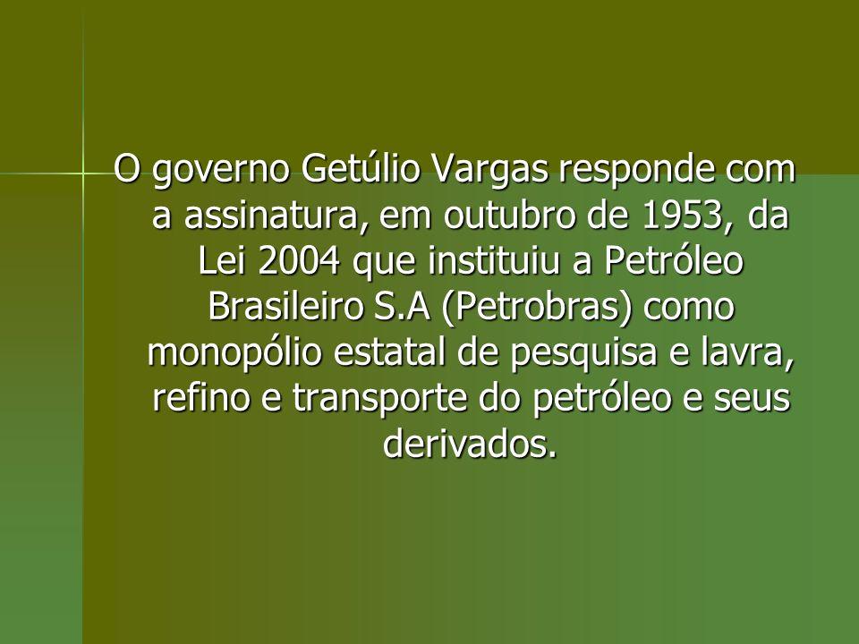 O governo Getúlio Vargas responde com a assinatura, em outubro de 1953, da Lei 2004 que instituiu a Petróleo Brasileiro S.A (Petrobras) como monopólio