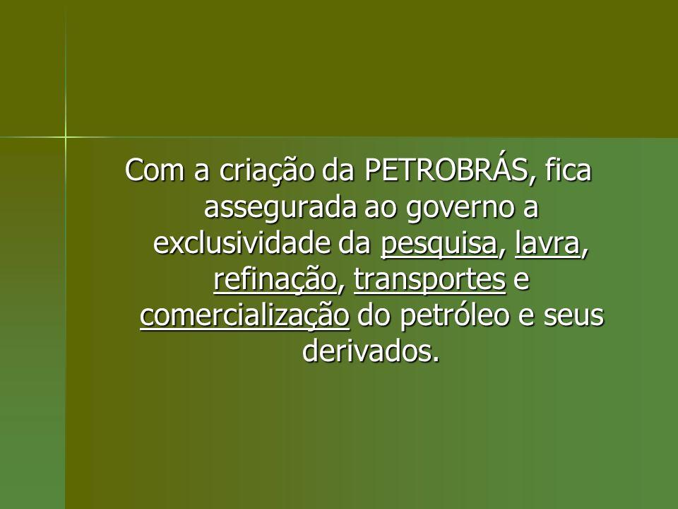 Com a criação da PETROBRÁS, fica assegurada ao governo a exclusividade da pesquisa, lavra, refinação, transportes e comercialização do petróleo e seus