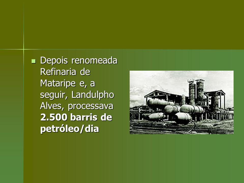 Depois renomeada Refinaria de Mataripe e, a seguir, Landulpho Alves, processava 2.500 barris de petróleo/dia Depois renomeada Refinaria de Mataripe e,
