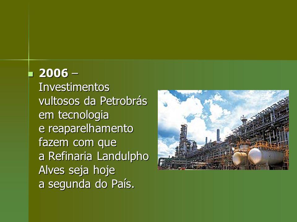 2006 – Investimentos vultosos da Petrobrás em tecnologia e reaparelhamento fazem com que a Refinaria Landulpho Alves seja hoje a segunda do País. 2006