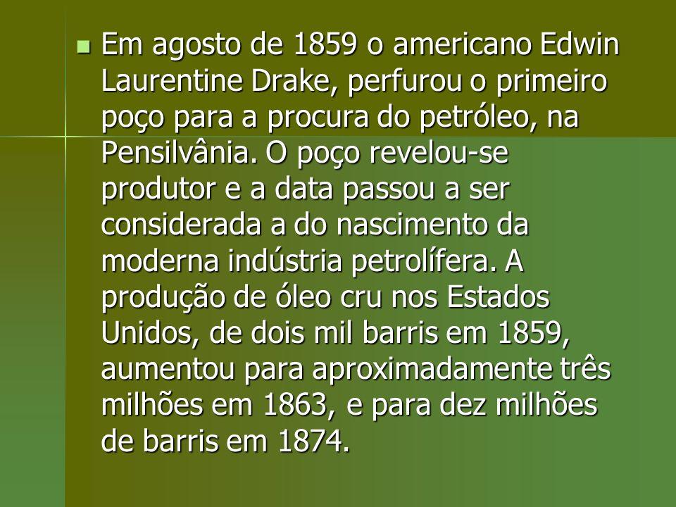 Em agosto de 1859 o americano Edwin Laurentine Drake, perfurou o primeiro poço para a procura do petróleo, na Pensilvânia. O poço revelou-se produtor